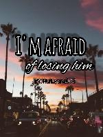 I'm afraid of losing you